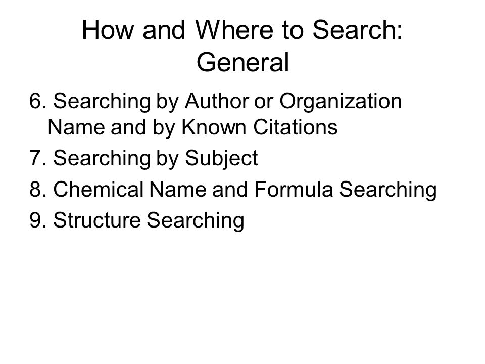 How and Where to Search: General 6. Searching by Author or Organization Name and by Known Citations 7. Searching by Subject 8. Chemical Name and Formu