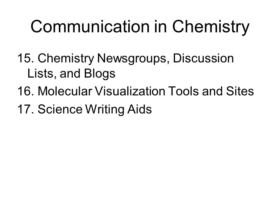 Communication in Chemistry 15. Chemistry Newsgroups, Discussion Lists, and Blogs 16. Molecular Visualization Tools and Sites 17. Science Writing Aids