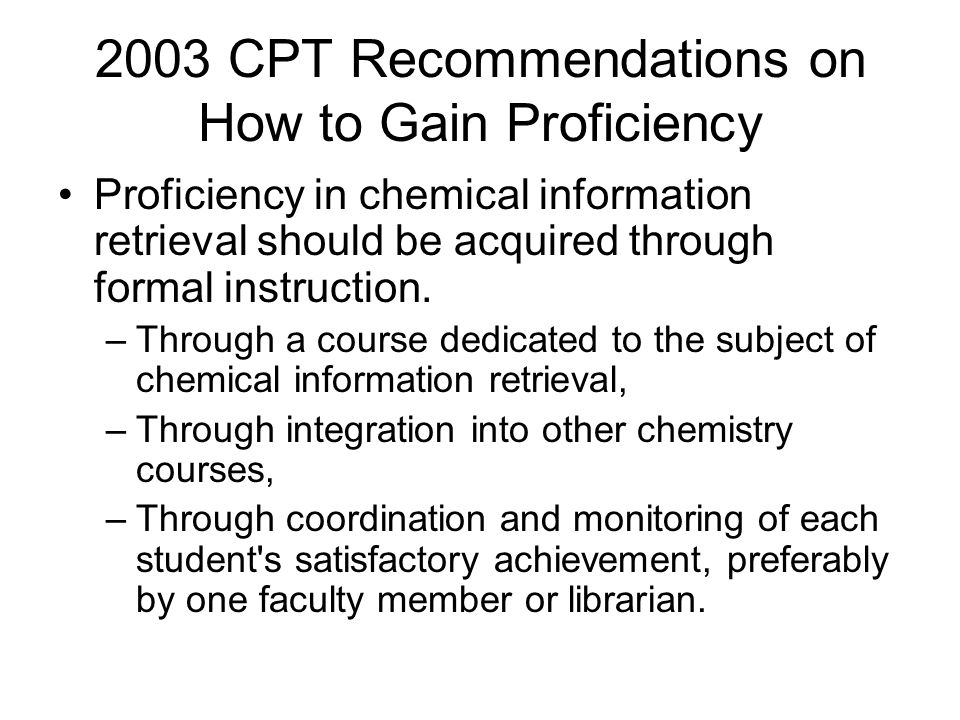 2003 CPT Recommendations on How to Gain Proficiency Proficiency in chemical information retrieval should be acquired through formal instruction. –Thro