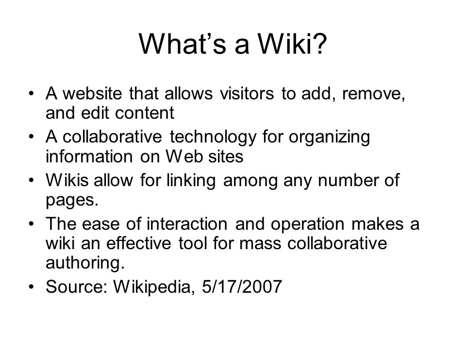 Whats a Wiki? A website that allows visitors to add, remove, and edit content A collaborative technology for organizing information on Web sites Wikis