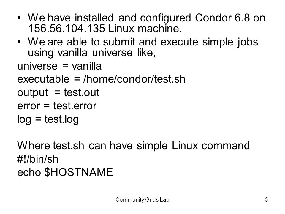 Community Grids Lab3 We have installed and configured Condor 6.8 on 156.56.104.135 Linux machine. We are able to submit and execute simple jobs using