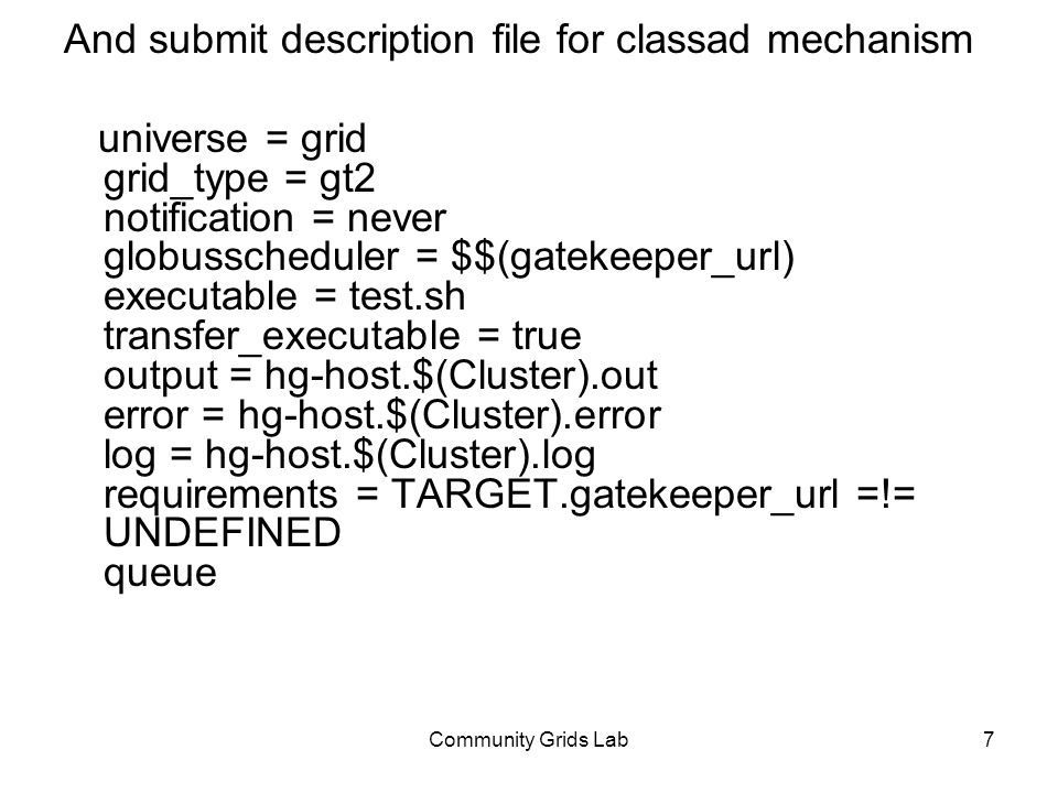 Community Grids Lab7 And submit description file for classad mechanism universe = grid grid_type = gt2 notification = never globusscheduler = $$(gatekeeper_url) executable = test.sh transfer_executable = true output = hg-host.$(Cluster).out error = hg-host.$(Cluster).error log = hg-host.$(Cluster).log requirements = TARGET.gatekeeper_url =!= UNDEFINED queue