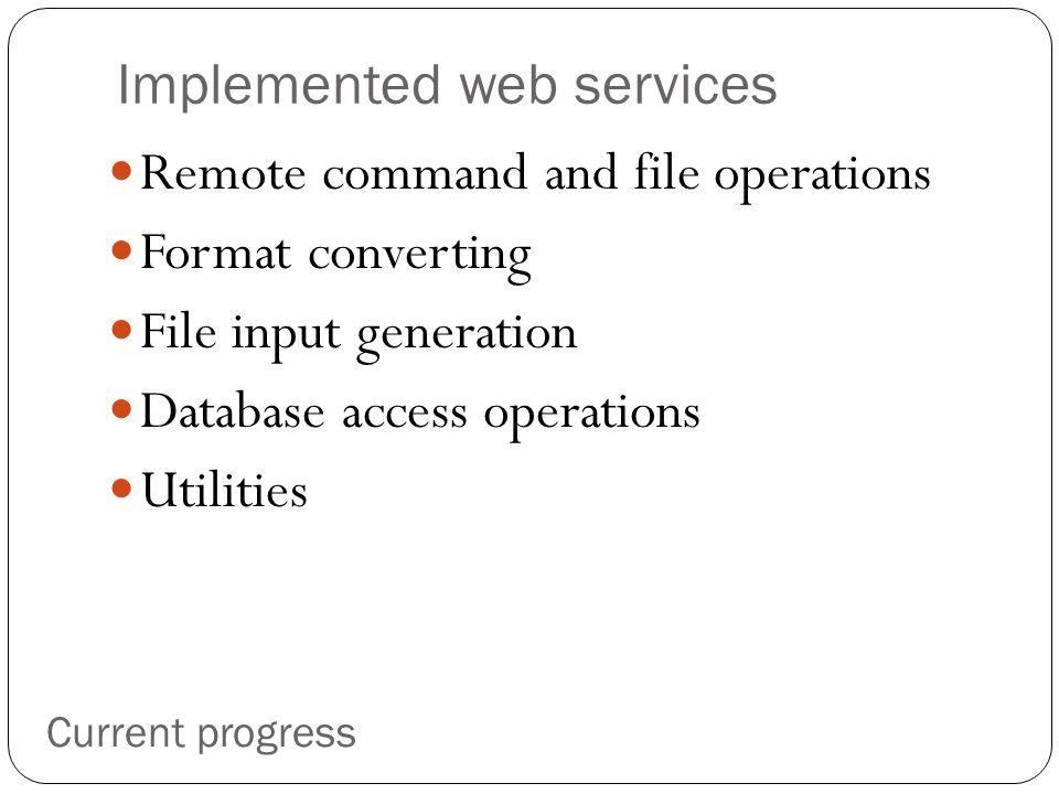 Implemented web services Remote command and file operations Format converting File input generation Database access operations Utilities Current progress