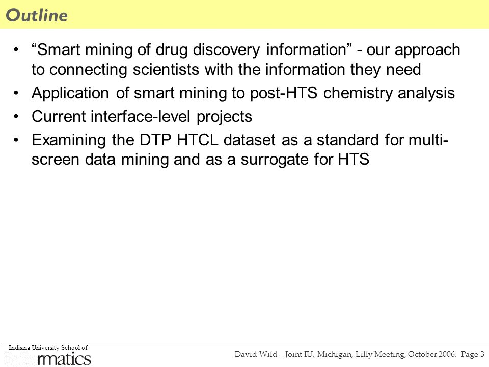 Indiana University School of David Wild – Joint IU, Michigan, Lilly Meeting, October 2006. Page 3 Outline Smart mining of drug discovery information -