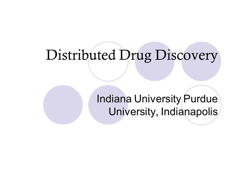 Distributed Drug Discovery Indiana University Purdue University, Indianapolis