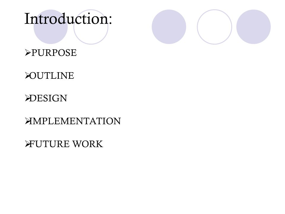 Introduction: PURPOSE OUTLINE DESIGN IMPLEMENTATION FUTURE WORK