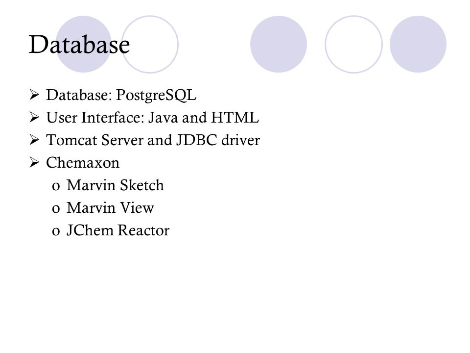 Database Database: PostgreSQL User Interface: Java and HTML Tomcat Server and JDBC driver Chemaxon oMarvin Sketch oMarvin View oJChem Reactor