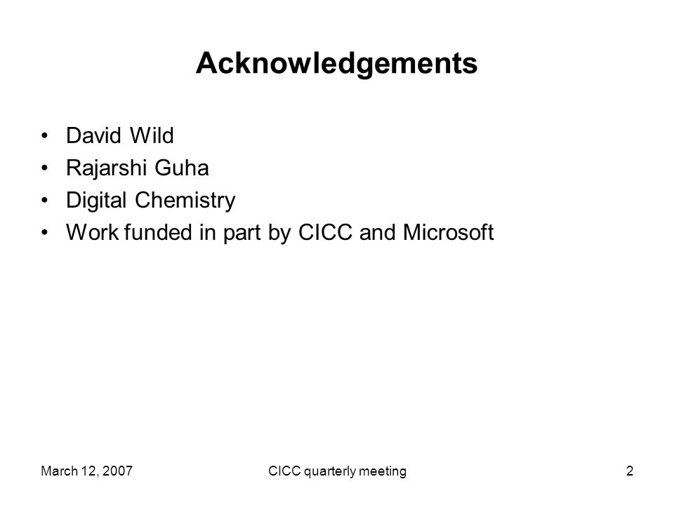March 12, 2007CICC quarterly meeting2 Acknowledgements David Wild Rajarshi Guha Digital Chemistry Work funded in part by CICC and Microsoft