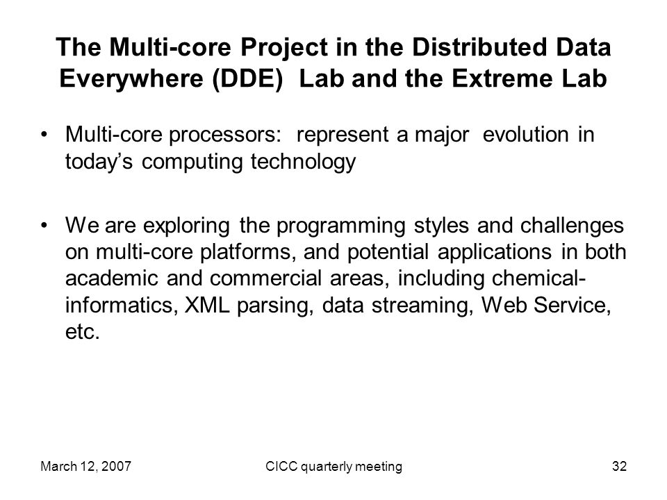 March 12, 2007CICC quarterly meeting32 The Multi-core Project in the Distributed Data Everywhere (DDE) Lab and the Extreme Lab Multi-core processors: represent a major evolution in todays computing technology We are exploring the programming styles and challenges on multi-core platforms, and potential applications in both academic and commercial areas, including chemical- informatics, XML parsing, data streaming, Web Service, etc.