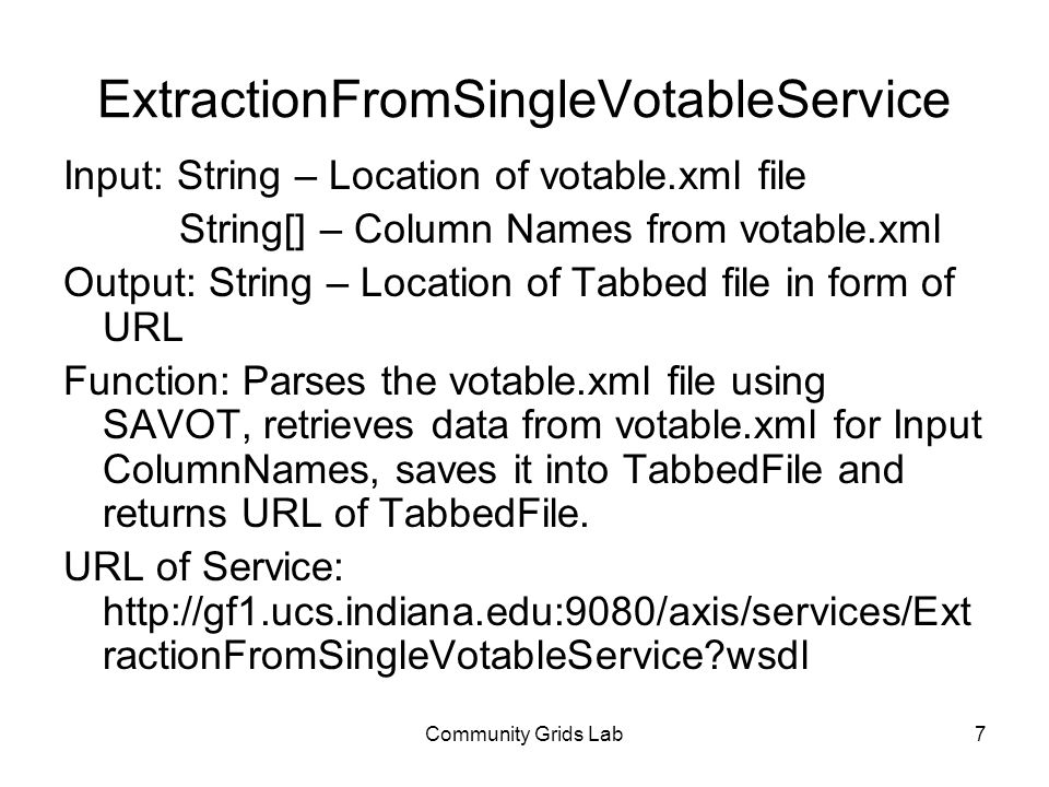 Community Grids Lab7 Input: String – Location of votable.xml file String[] – Column Names from votable.xml Output: String – Location of Tabbed file in form of URL Function: Parses the votable.xml file using SAVOT, retrieves data from votable.xml for Input ColumnNames, saves it into TabbedFile and returns URL of TabbedFile.