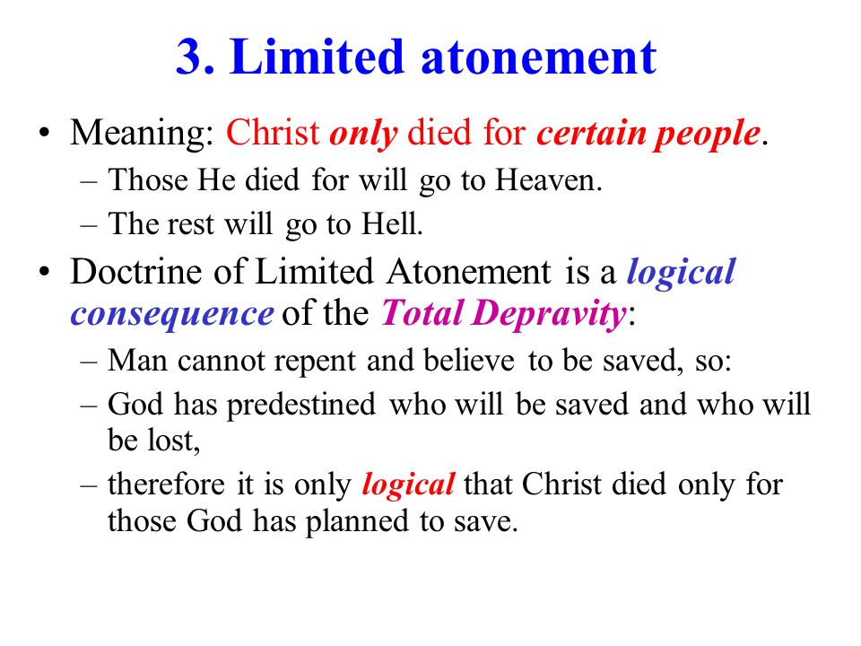 3.Limited atonement Meaning: Christ only died for certain people.