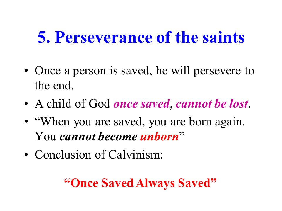 5.Perseverance of the saints Once a person is saved, he will persevere to the end.