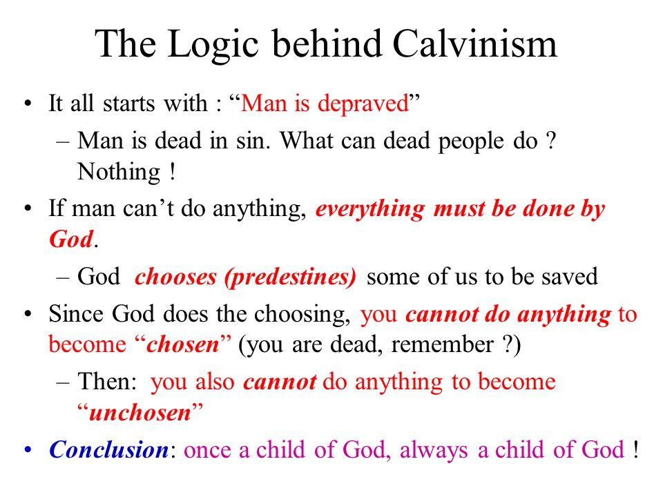 The Logic behind Calvinism It all starts with : Man is depraved –Man is dead in sin.