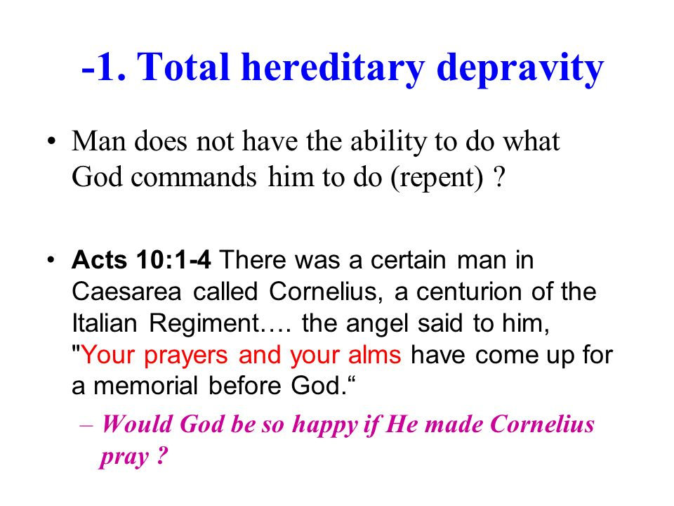 -1. Total hereditary depravity Man does not have the ability to do what God commands him to do (repent) ? Acts 10:1-4 There was a certain man in Caesa