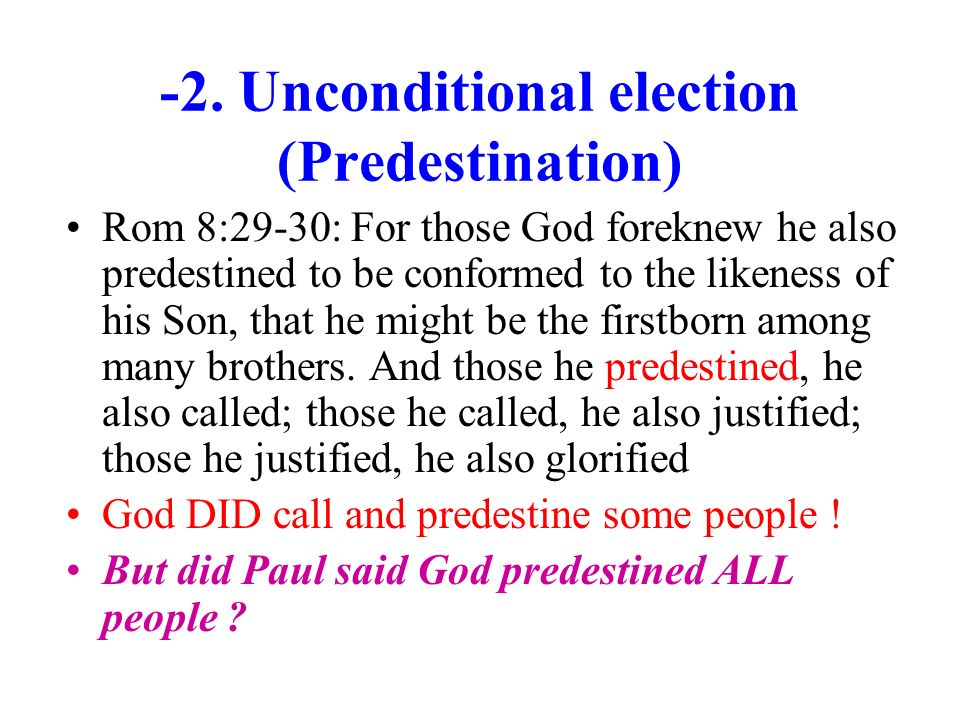 -2. Unconditional election (Predestination) Rom 8:29-30: For those God foreknew he also predestined to be conformed to the likeness of his Son, that h