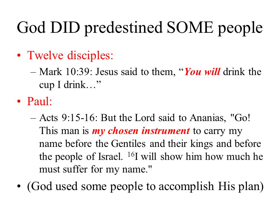 God DID predestined SOME people Twelve disciples: –Mark 10:39: Jesus said to them, You will drink the cup I drink… Paul: –Acts 9:15-16: But the Lord said to Ananias, Go.