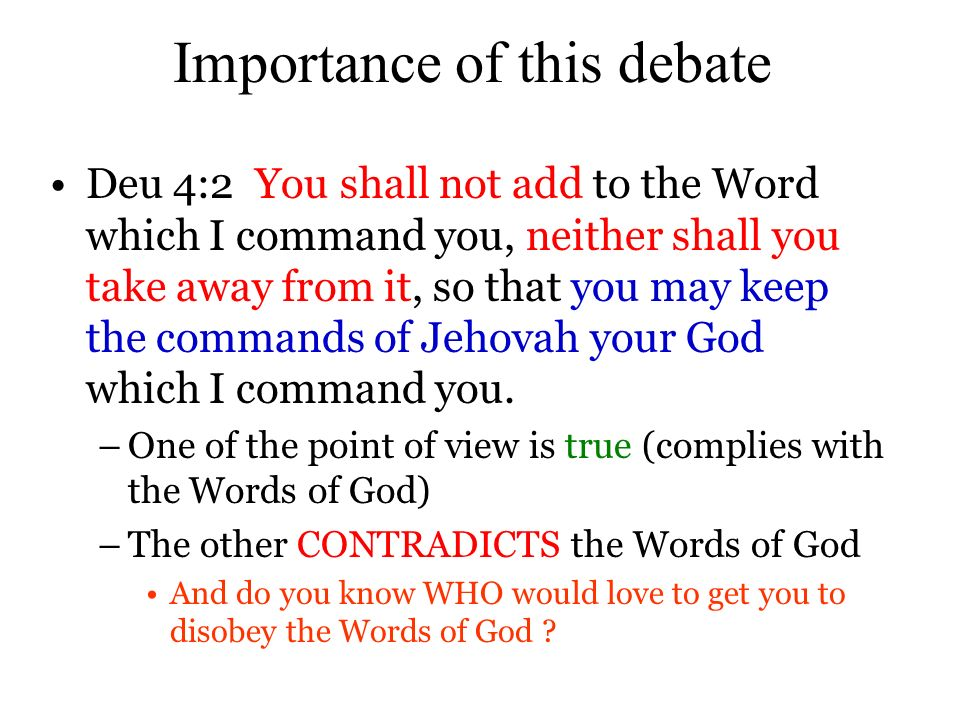 Importance of this debate Deu 4:2 You shall not add to the Word which I command you, neither shall you take away from it, so that you may keep the commands of Jehovah your God which I command you.