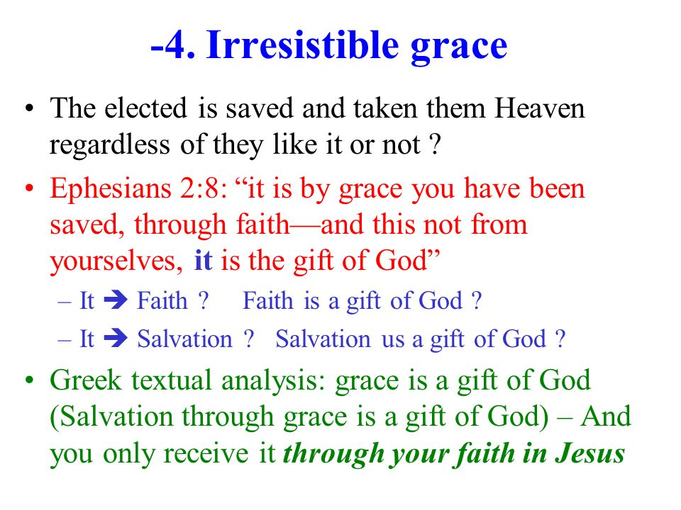 -4. Irresistible grace The elected is saved and taken them Heaven regardless of they like it or not ? Ephesians 2:8: it is by grace you have been save
