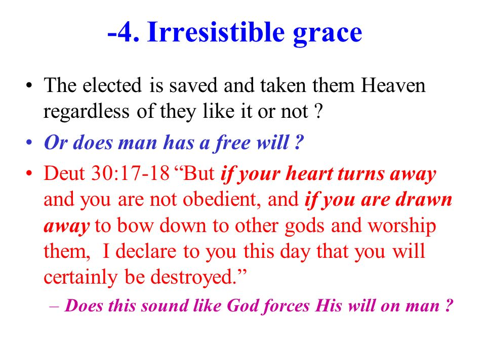 -4. Irresistible grace The elected is saved and taken them Heaven regardless of they like it or not ? Or does man has a free will ? Deut 30:17-18 But
