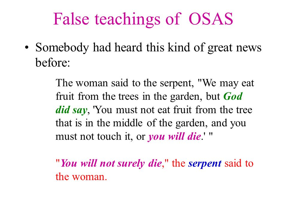 False teachings of OSAS Somebody had heard this kind of great news before: The woman said to the serpent, We may eat fruit from the trees in the garden, but God did say, You must not eat fruit from the tree that is in the middle of the garden, and you must not touch it, or you will die. You will not surely die, the serpent said to the woman.