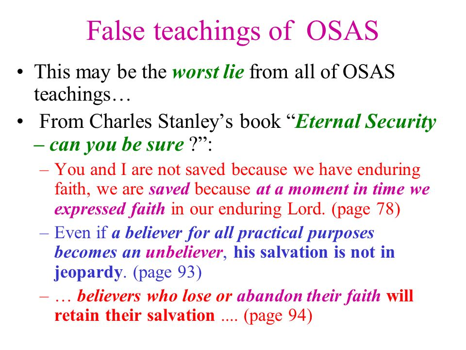 False teachings of OSAS This may be the worst lie from all of OSAS teachings… From Charles Stanleys book Eternal Security – can you be sure ?: –You and I are not saved because we have enduring faith, we are saved because at a moment in time we expressed faith in our enduring Lord.