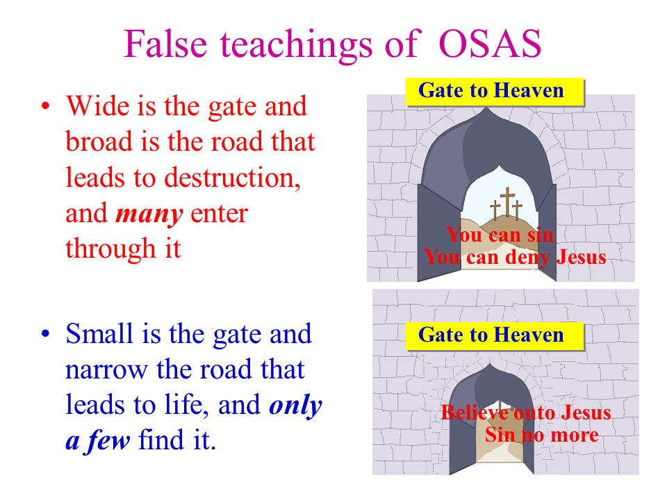 False teachings of OSAS Wide is the gate and broad is the road that leads to destruction, and many enter through it Small is the gate and narrow the road that leads to life, and only a few find it.