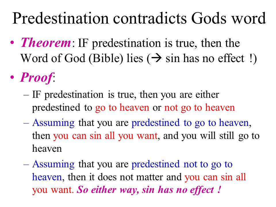 Predestination contradicts Gods word Theorem : IF predestination is true, then the Word of God (Bible) lies ( sin has no effect !) Proof : –IF predestination is true, then you are either predestined to go to heaven or not go to heaven –Assuming that you are predestined to go to heaven, then you can sin all you want, and you will still go to heaven –Assuming that you are predestined not to go to heaven, then it does not matter and you can sin all you want.