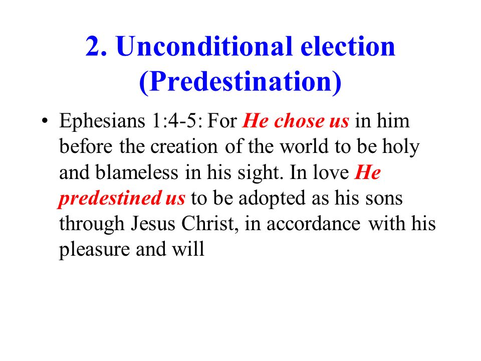 2. Unconditional election (Predestination) Ephesians 1:4-5: For He chose us in him before the creation of the world to be holy and blameless in his si