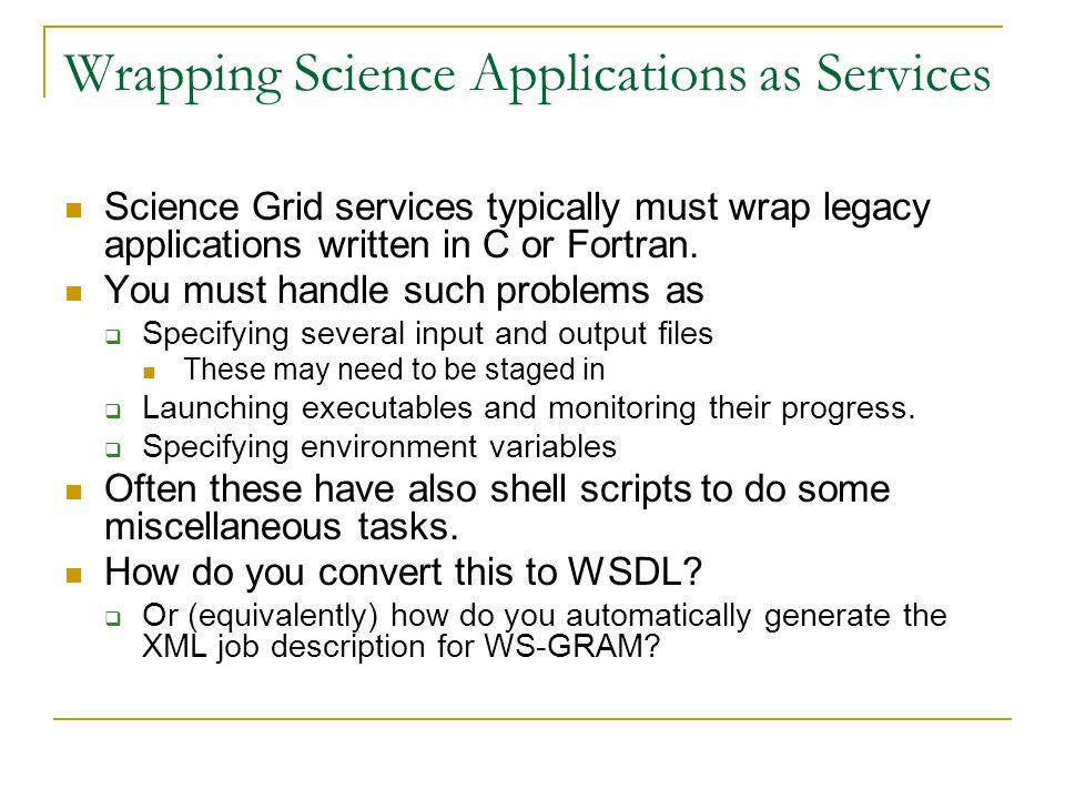 Wrapping Science Applications as Services Science Grid services typically must wrap legacy applications written in C or Fortran. You must handle such