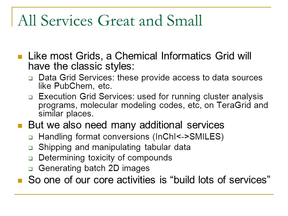 All Services Great and Small Like most Grids, a Chemical Informatics Grid will have the classic styles: Data Grid Services: these provide access to data sources like PubChem, etc.