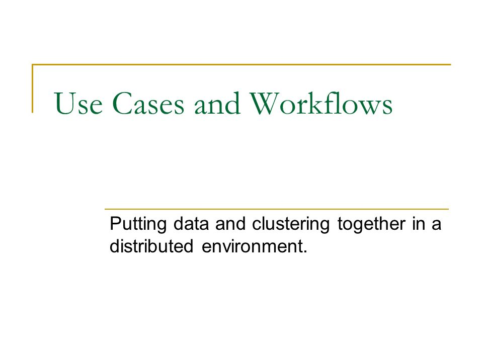 Use Cases and Workflows Putting data and clustering together in a distributed environment.