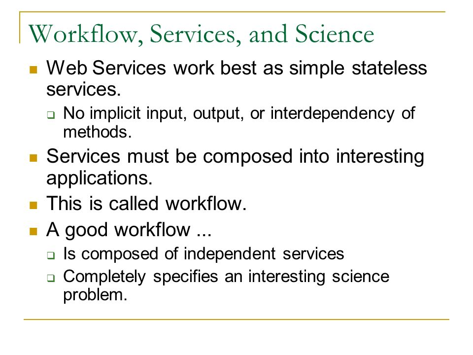 Workflow, Services, and Science Web Services work best as simple stateless services. No implicit input, output, or interdependency of methods. Service