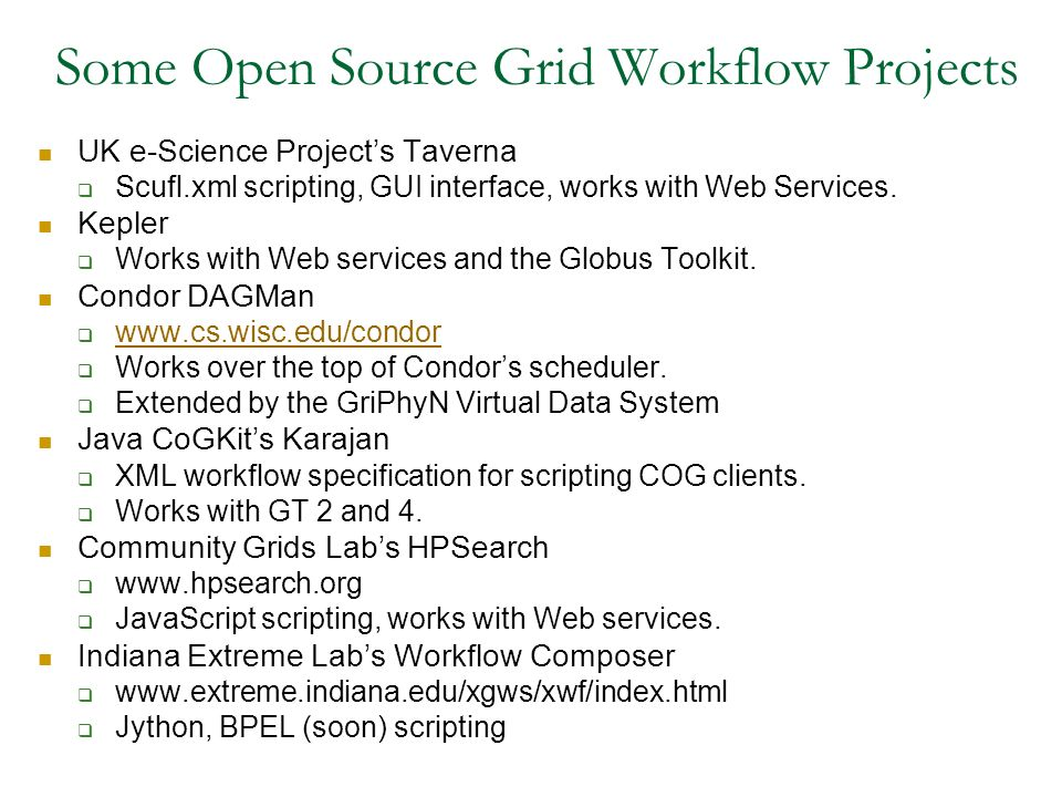Some Open Source Grid Workflow Projects UK e-Science Projects Taverna Scufl.xml scripting, GUI interface, works with Web Services. Kepler Works with W