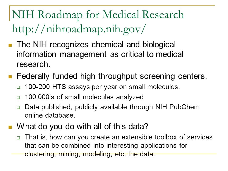 NIH Roadmap for Medical Research http://nihroadmap.nih.gov/ The NIH recognizes chemical and biological information management as critical to medical r