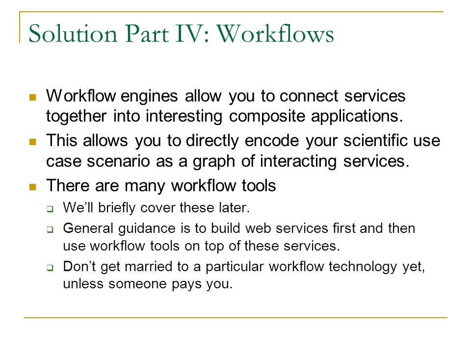 Solution Part IV: Workflows Workflow engines allow you to connect services together into interesting composite applications. This allows you to direct