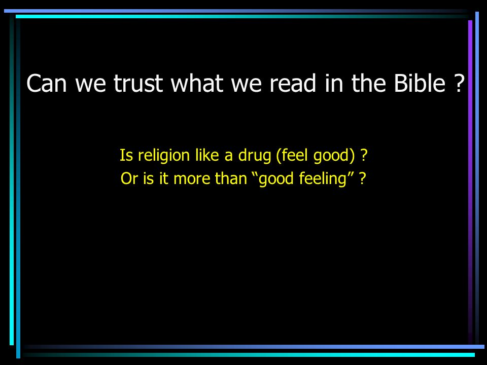 Can we trust what we read in the Bible . Is religion like a drug (feel good) .