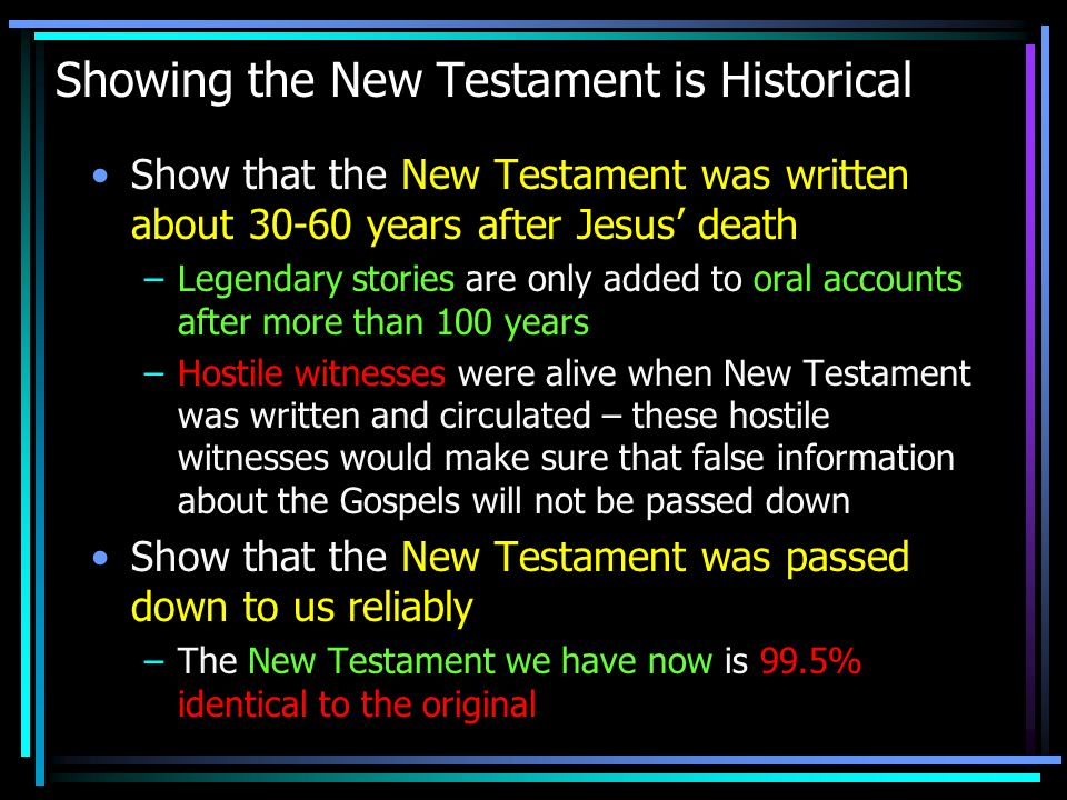 Showing the New Testament is Historical Show that the New Testament was written about 30-60 years after Jesus death –Legendary stories are only added to oral accounts after more than 100 years –Hostile witnesses were alive when New Testament was written and circulated – these hostile witnesses would make sure that false information about the Gospels will not be passed down Show that the New Testament was passed down to us reliably –The New Testament we have now is 99.5% identical to the original