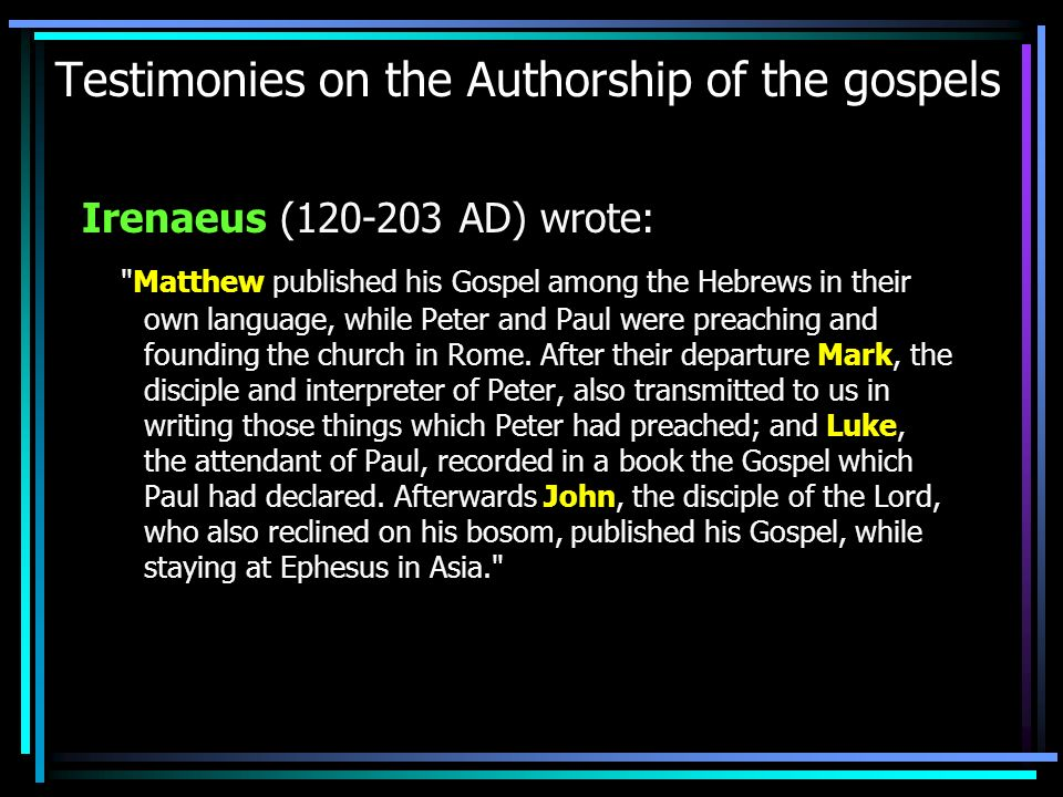 Testimonies on the Authorship of the gospels Irenaeus (120-203 AD) wrote: Matthew published his Gospel among the Hebrews in their own language, while Peter and Paul were preaching and founding the church in Rome.