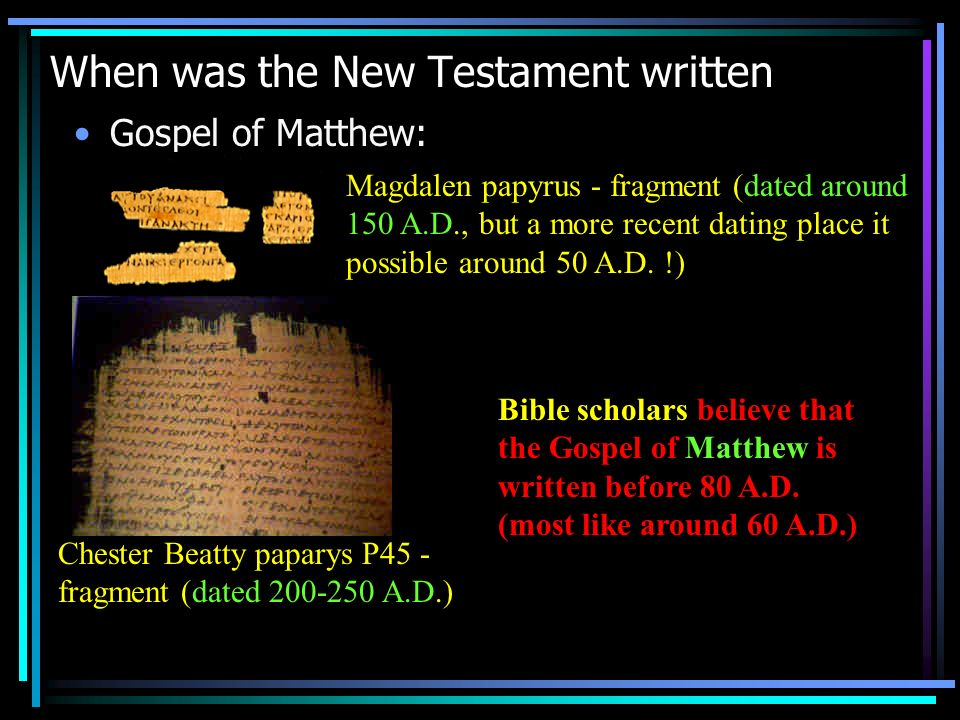 When was the New Testament written Gospel of Matthew: Magdalen papyrus - fragment (dated around 150 A.D., but a more recent dating place it possible around 50 A.D.