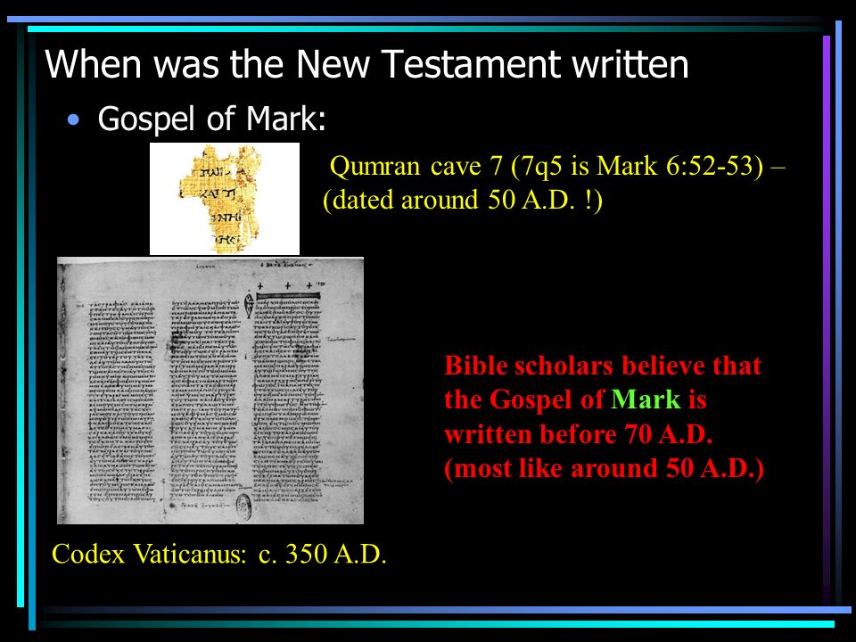 When was the New Testament written Gospel of Mark: Qumran cave 7 (7q5 is Mark 6:52-53) – (dated around 50 A.D.