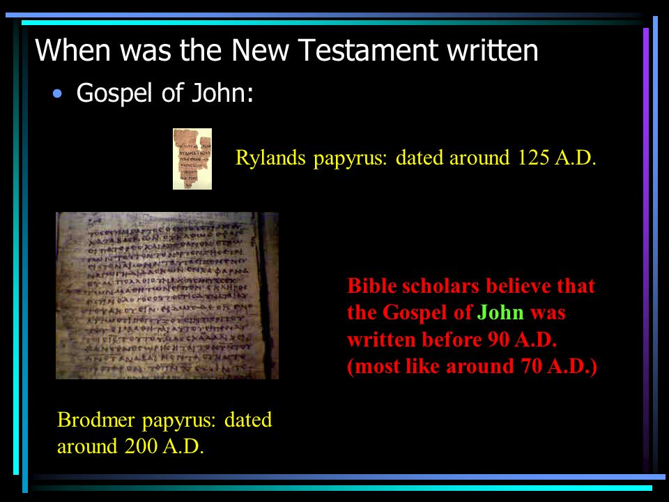 When was the New Testament written Gospel of John: Rylands papyrus: dated around 125 A.D.