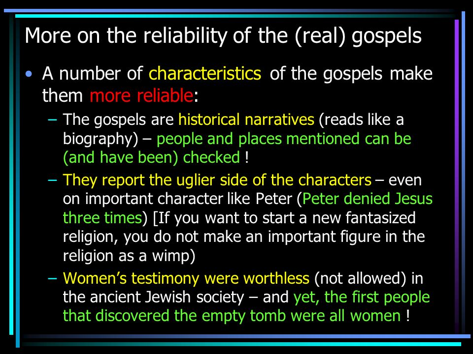 More on the reliability of the (real) gospels A number of characteristics of the gospels make them more reliable: –The gospels are historical narratives (reads like a biography) – people and places mentioned can be (and have been) checked .