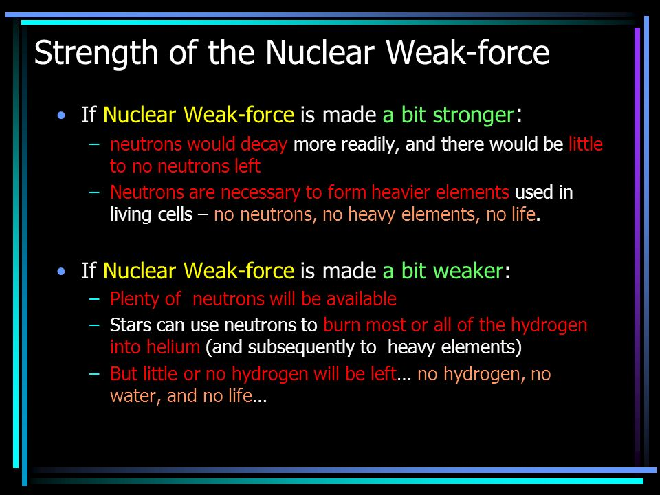 Strength of the Nuclear Weak-force If Nuclear Weak-force is made a bit stronger : –neutrons would decay more readily, and there would be little to no neutrons left –Neutrons are necessary to form heavier elements used in living cells – no neutrons, no heavy elements, no life.