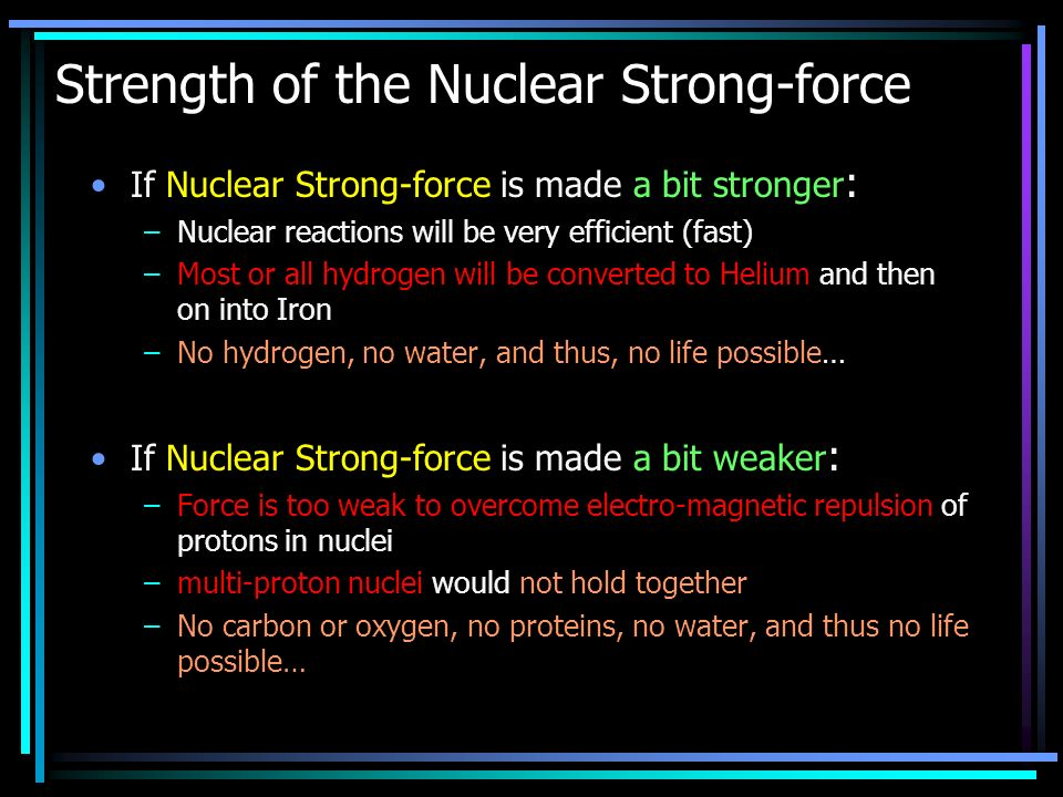 Strength of the Nuclear Strong-force If Nuclear Strong-force is made a bit stronger : –Nuclear reactions will be very efficient (fast) –Most or all hydrogen will be converted to Helium and then on into Iron –No hydrogen, no water, and thus, no life possible… If Nuclear Strong-force is made a bit weaker : –Force is too weak to overcome electro-magnetic repulsion of protons in nuclei –multi-proton nuclei would not hold together –No carbon or oxygen, no proteins, no water, and thus no life possible…