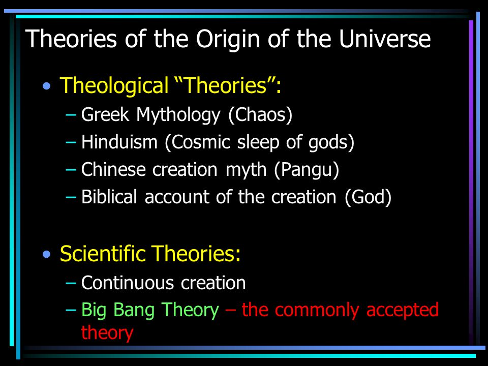 Theories of the Origin of the Universe Theological Theories: –Greek Mythology (Chaos) –Hinduism (Cosmic sleep of gods) –Chinese creation myth (Pangu) –Biblical account of the creation (God) Scientific Theories: –Continuous creation –Big Bang Theory – the commonly accepted theory