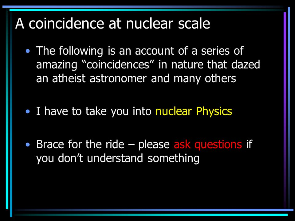 A coincidence at nuclear scale The following is an account of a series of amazing coincidences in nature that dazed an atheist astronomer and many others I have to take you into nuclear Physics Brace for the ride – please ask questions if you dont understand something