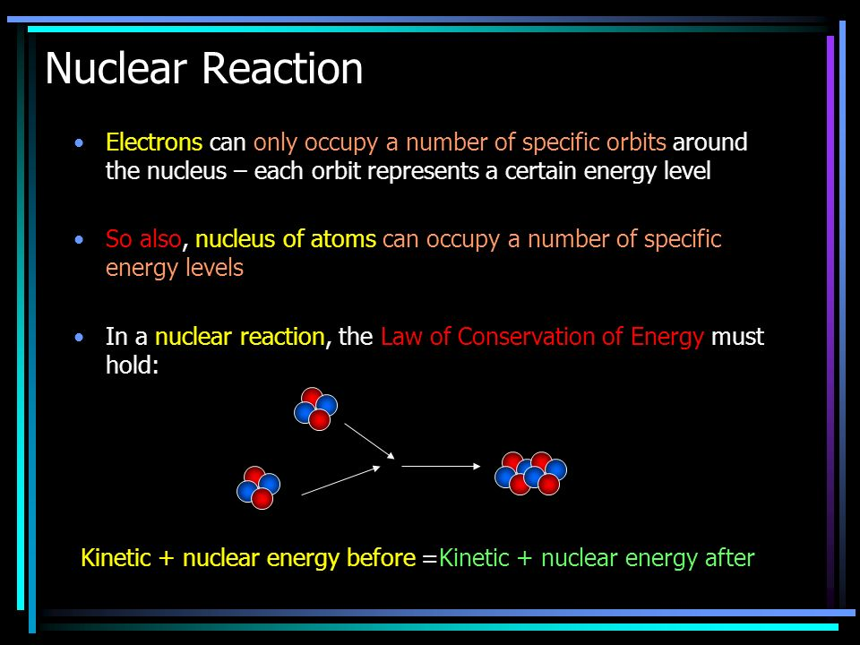 Electrons can only occupy a number of specific orbits around the nucleus – each orbit represents a certain energy level So also, nucleus of atoms can occupy a number of specific energy levels In a nuclear reaction, the Law of Conservation of Energy must hold: Nuclear Reaction Kinetic + nuclear energy before =Kinetic + nuclear energy after