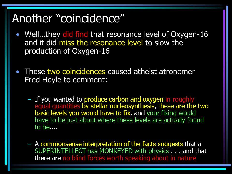 Another coincidence Well…they did find that resonance level of Oxygen-16 and it did miss the resonance level to slow the production of Oxygen-16 These two coincidences caused atheist atronomer Fred Hoyle to comment: –If you wanted to produce carbon and oxygen in roughly equal quantities by stellar nucleosynthesis, these are the two basic levels you would have to fix, and your fixing would have to be just about where these levels are actually found to be....