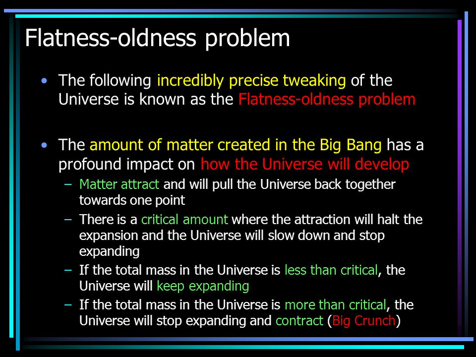 Flatness-oldness problem The following incredibly precise tweaking of the Universe is known as the Flatness-oldness problem The amount of matter created in the Big Bang has a profound impact on how the Universe will develop –Matter attract and will pull the Universe back together towards one point –There is a critical amount where the attraction will halt the expansion and the Universe will slow down and stop expanding –If the total mass in the Universe is less than critical, the Universe will keep expanding –If the total mass in the Universe is more than critical, the Universe will stop expanding and contract (Big Crunch)