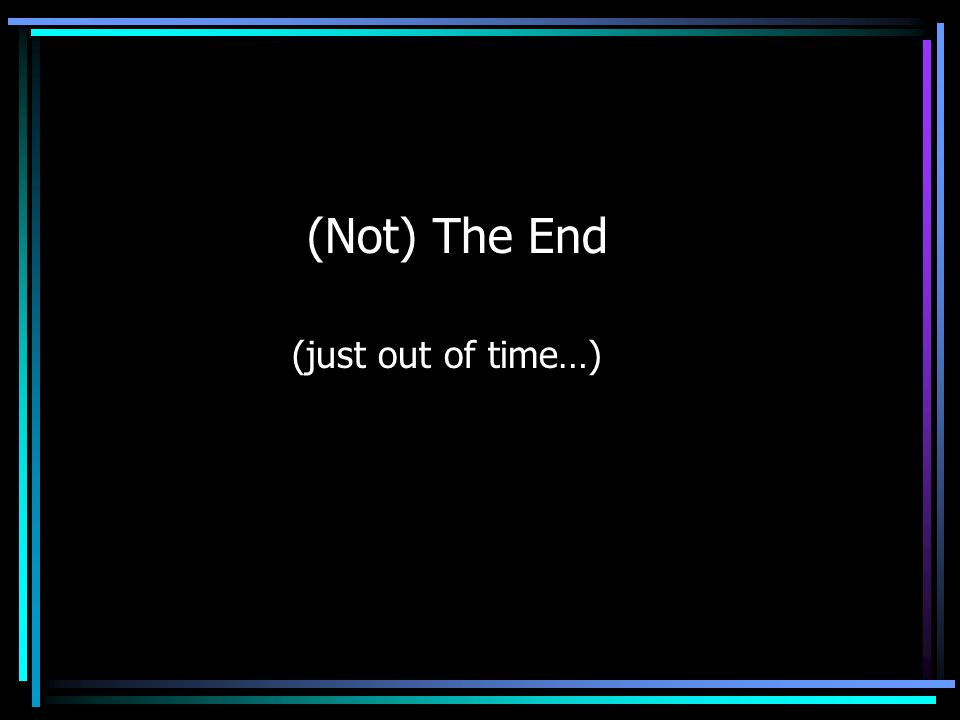 (Not) The End (just out of time…)